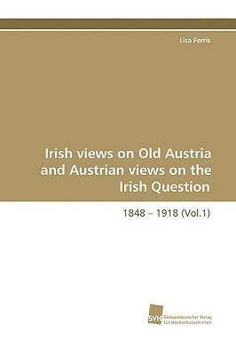 Irish Views on Old Austria and Austrian Views on the Irish Question, 1848 - 1918 (Vol.1)  by  Lisa Ferris