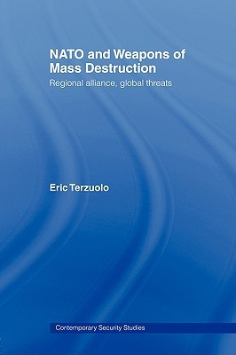NATO and Weapons of Mass Destruction: Regional Alliance, Global Threats  by  Eric Terzuolo