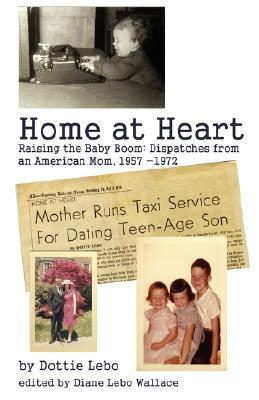 Home at Heart: Raising the Baby Boom: Dispatches from an American Mom, 1957-1972 Dottie Lebo