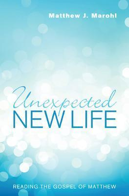 Unexpected New Life: Reading the Gospel of Matthew  by  Matthew J. Marohl