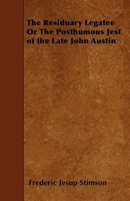 The Residuary Legatee or the Posthumous Jest of the Late John Austin Frederic Jesup Stimson