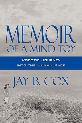 Memoir of a Mind Toy: A Robotic Journey Into the Human Race  by  Jay B. Cox