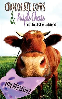 Chocolate Cows and Purple Cheese: And Other Tales from the Homefront  by  Tom Hernandez
