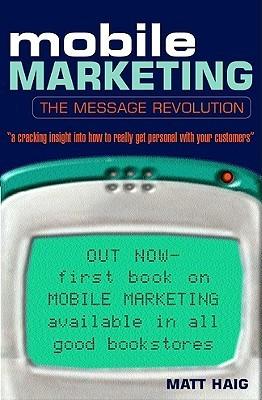 Mobile Marketing: The Message Revolution  by  Matt  Haig