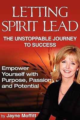 Letting Spirit Lead: The Unstoppable Journey to Success  by  Jayne Moffitt