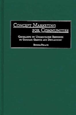 Concept Marketing for Communities: Capitalizing on Underutilized Resources to Generate Growth and Development  by  Rhonda Phillips