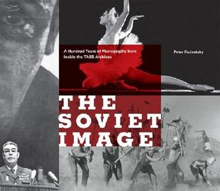 The Soviet Image: A Hundred Years of Photographs from Inside the TASS Archives  by  Peter Radetsky