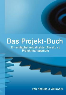 Das Projekt-Buch: Ein Einfacher Und Direkter Ansatz Zu Projektmanagement Abdulla J. Alkuwaiti