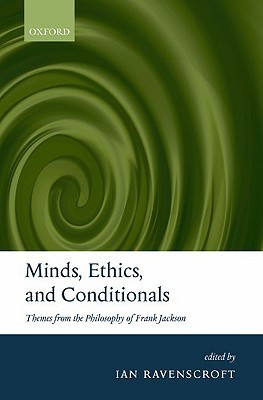 Minds, Ethics, and Conditionals: Themes from the Philosophy of Frank Jackson Ian Ravenscroft