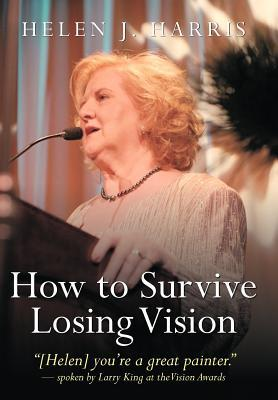 How to Survive Losing Vision: Managing and Overcoming Progressive Blindness Because of Retinal Disease Helen J. Harris
