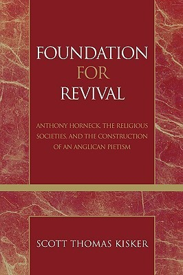 Foundation for Revival: Anthony Horneck, the Religious Societies, and the Construction of an Anglican Pietism Scott Kisker