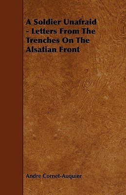 A Soldier Unafraid - Letters from the Trenches on the Alsatian Front  by  Andre Cornet-Auquier