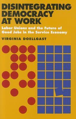 Disintegrating Democracy at Work: Labor Unions and the Future of Good Jobs in the Service Economy Virginia Doellgast