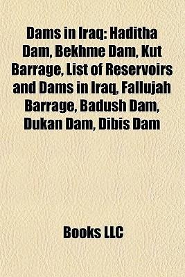 Dams in Iraq: Haditha Dam, Bekhme Dam, Kut Barrage, List of Reservoirs and Dams in Iraq, Fallujah Barrage, Badush Dam, Dukan Dam, Dibis Dam Books LLC