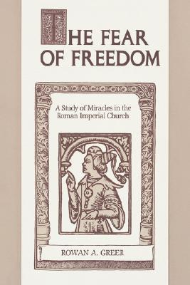 The Fear of Freedom: A Study of Miracles in the Roman Imperial Church  by  Rowan A. Greer