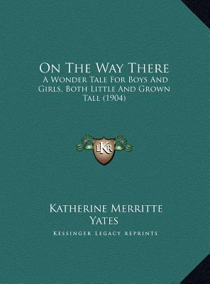 On the Way There: A Wonder Tale for Boys and Girls, Both Little and Grown Tall Katherine Merritte Yates