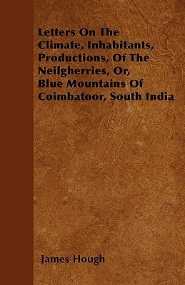Letters on the Climate, Inhabitants, Productions, of the Neilgherries, Or, Blue Mountains of Coimbatoor, South India James Hough