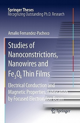Studies of Nanoconstrictions, Nanowires and Fe3O4 Thin Films: Electrical Conduction and Magnetic Properties. Fabrication  by  Focused Electron/Ion Beam by Amalio Fernandez-Pacheco