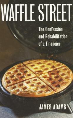 Waffle Street: The Confession and Rehabilitation of a Financier  by  James Adams