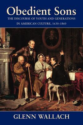 Obedient Sons: The Discourse of Youth and Generations in American Culture, 1630-1860  by  Glenn Wallach