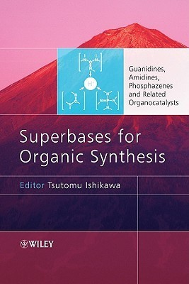 Superbases for Organic Synthesis: Guanidines, Amidines, Phosphazenes and Related Organocatalysts Tsutomu Ishikawa