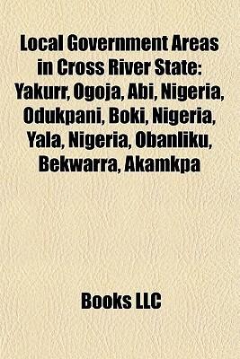 Local Government Areas in Cross River State: Yakurr, Ogoja, Abi, Nigeria, Odukpani, Boki, Nigeria, Yala, Nigeria, Obanliku, Bekwarra, Akamkpa  by  Books LLC