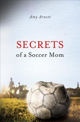 Secrets of a Soccer Mom  by  Amy Arnett