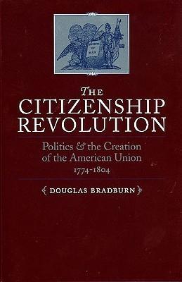 The Citizenship Revolution: Politics and the Creation of the American Union, 1774-1804  by  Douglas Bradburn