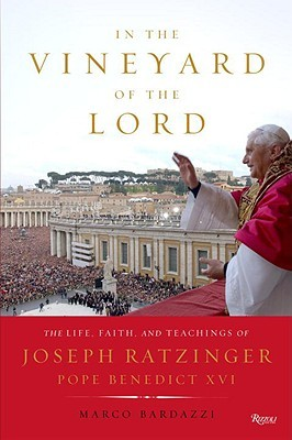 In the Vineyard of the Lord: The Life, Faith, and Teachings of Joseph Ratzinger, Pope Benedict XVI  by  Marco Bardazzi