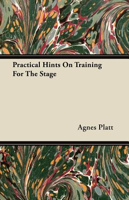Practical Hints on Training for the Stage  by  Agnes Platt