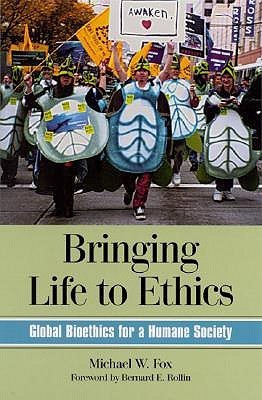 Bringing Life to Ethics: Global Bioethics for a Humane Society  by  Michael W. Fox