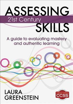 Assessing 21st Century Skills: A Guide to Evaluating Mastery and Authentic Learning  by  Laura M. Greenstein