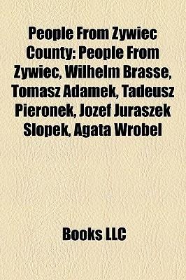 People From ywiec County: People From ywiec, Wilhelm Brasse, Tomasz Adamek, Tadeusz Pieronek, J zef Juraszek lopek, Agata Wr bel  by  Books LLC