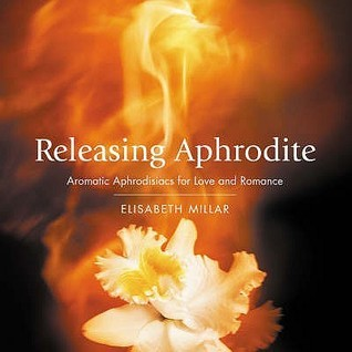 Releasing Aphrodite: Aromatic Aphrodisiacs for Love and Romance Elisabeth Millar