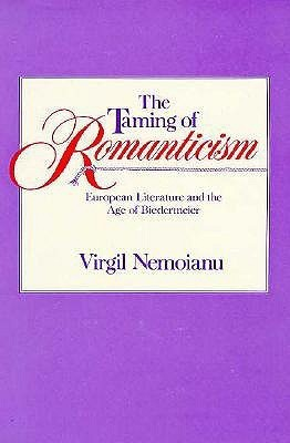 The Taming of Romanticism: European Literature and the Age of Biedermeier  by  Virgil Nemoianu