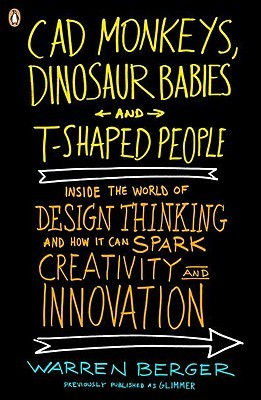 CAD Monkeys, Dinosaur Babies, and T-Shaped People: Inside the World of Design Thinking and How It Can Spark Creativity and Innovati on  by  Warren Berger