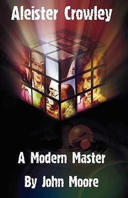 Aleister Crowley: A Modern Master  by  John Moore