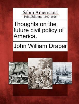 Thoughts on the Future Civil Policy of America. John William Draper