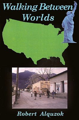Walking Between Worlds: A Novel of an American in Mexico Robert Alquzok