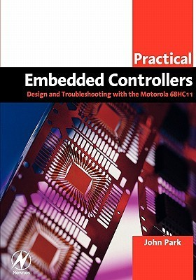 Practical Embedded Controllers: Design and Troubleshooting with the Motorola 68HC11  by  John Park
