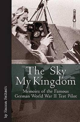 The Sky My Kingdom: Memoirs Of The Famous German World War Ii Test Pilot  by  Hanna Reitsch