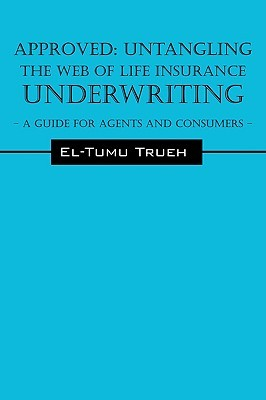 Approved: Untangling the Web of Life Insurance Underwriting - A Guide for Agents and Consumers  by  El-Tumu Trueh