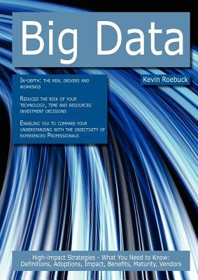 Big Data: High-Impact Strategies - What You Need to Know: Definitions, Adoptions, Impact, Benefits, Maturity, Vendors  by  Kevin Roebuck