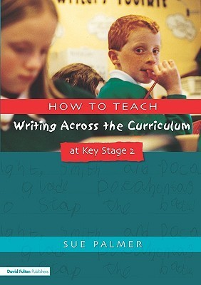 How to Teach Writing Across the Curriculum at Key Stage 2: Developing Creative Literacy  by  Sue Palmer