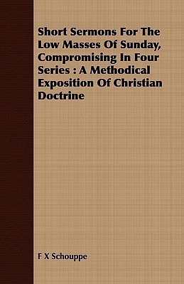 Short Sermons for the Low Masses of Sunday, Compromising in Four Series: A Methodical Exposition of Christian Doctrine  by  F.X. Schouppe