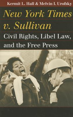 New York Times v. Sullivan: Civil Rights, Libel Law, and the Free Press  by  Kermit L. Hall
