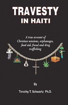 Travesty in Haiti: A True Account of Christian Missions, Orphanages, Fraud, Food Aid and Drug Trafficking Timothy T. Schwartz