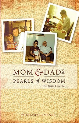 Mom and Dads Pearls of Wisdom  by  William G. Emener