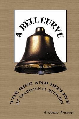 A Bell Curve: The Rise and Decline of Traditional Religion Andrew Friend