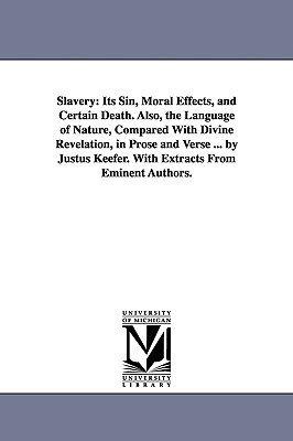Slavery: its sin, moral effects, and certain death. Also, The language of nature, compared with divine revelation, in prose and verse ... By Justus Keefer. With extracts from eminent authors.  by  Michigan Historical Reprint Series